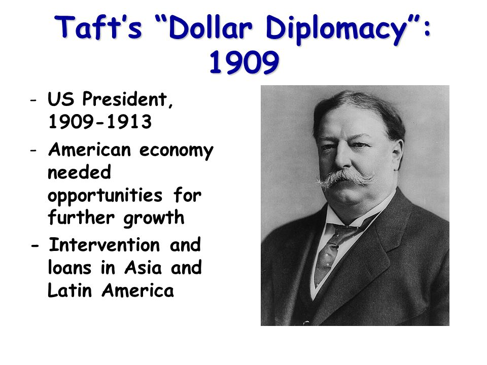 Taft's Dollar Diplomacy : 1909 -US President, 1909-1913 -American economy needed opportunities for further growth - Intervention and loans in Asia and Latin America