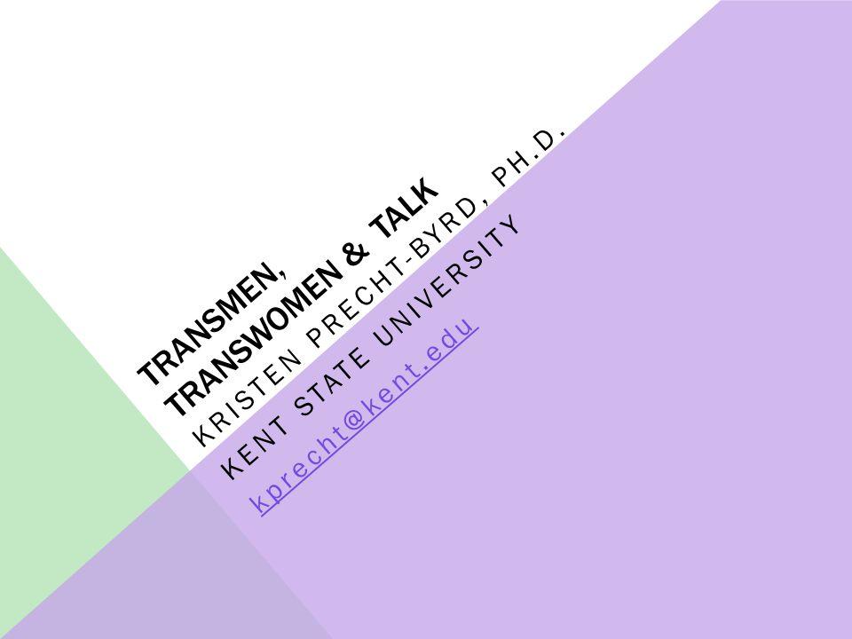 TRANSMEN, TRANSWOMEN & TALK KRISTEN PRECHT-BYRD, PH.D. KENT STATE UNIVERSITY kprecht@kent.edu