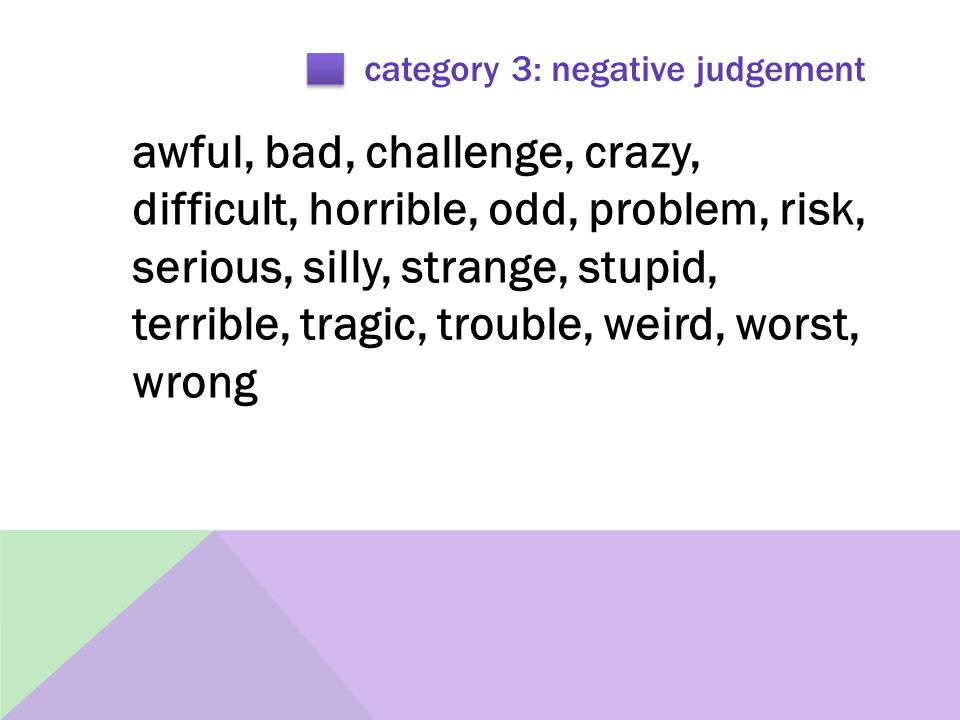 category 3: negative judgement awful, bad, challenge, crazy, difficult, horrible, odd, problem, risk, serious, silly, strange, stupid, terrible, tragic, trouble, weird, worst, wrong