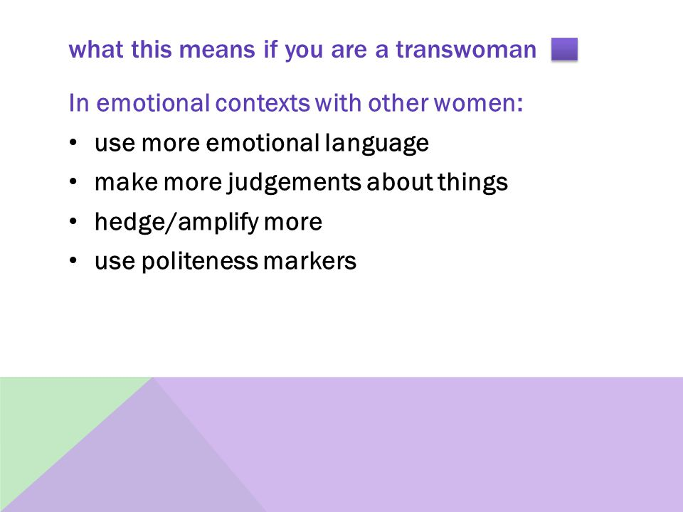 what this means if you are a transwoman In emotional contexts with other women: use more emotional language make more judgements about things hedge/amplify more use politeness markers