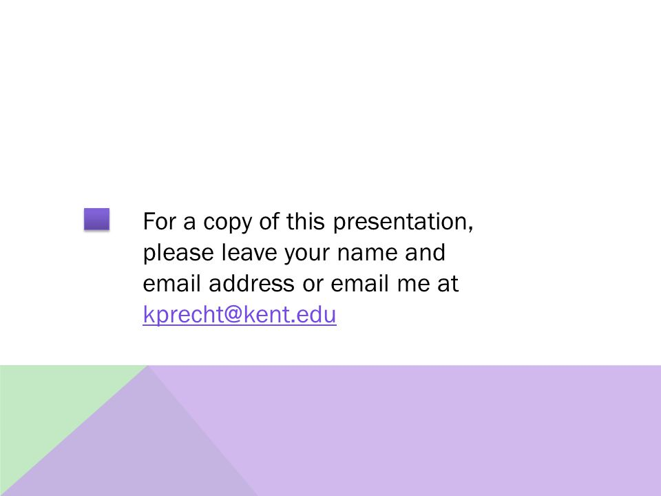 For a copy of this presentation, please leave your name and email address or email me at kprecht@kent.edu kprecht@kent.edu