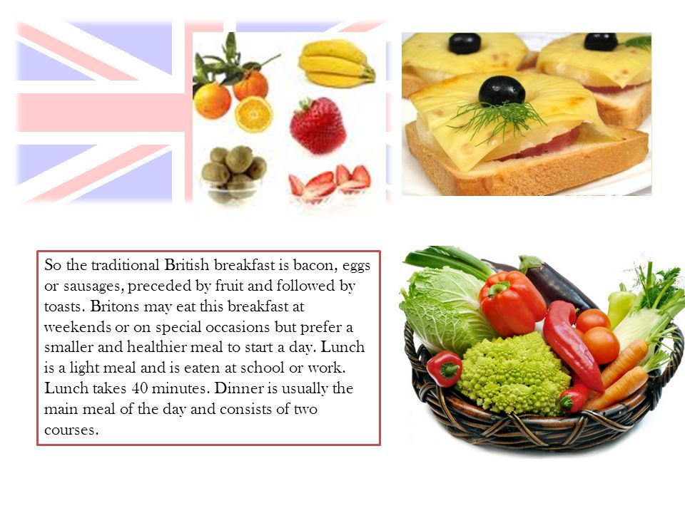 So the traditional British breakfast is bacon, eggs or sausages, preceded by fruit and followed by toasts. Britons may eat this breakfast at weekends