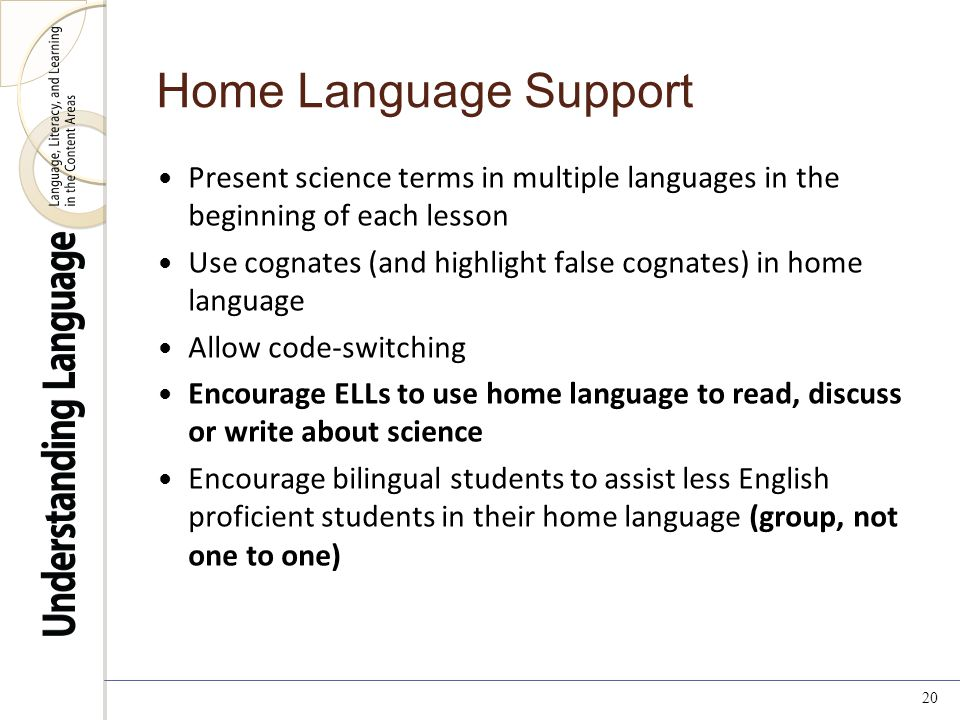 20 Home Language Support Present science terms in multiple languages in the beginning of each lesson Use cognates (and highlight false cognates) in home language Allow code-switching Encourage ELLs to use home language to read, discuss or write about science Encourage bilingual students to assist less English proficient students in their home language (group, not one to one)