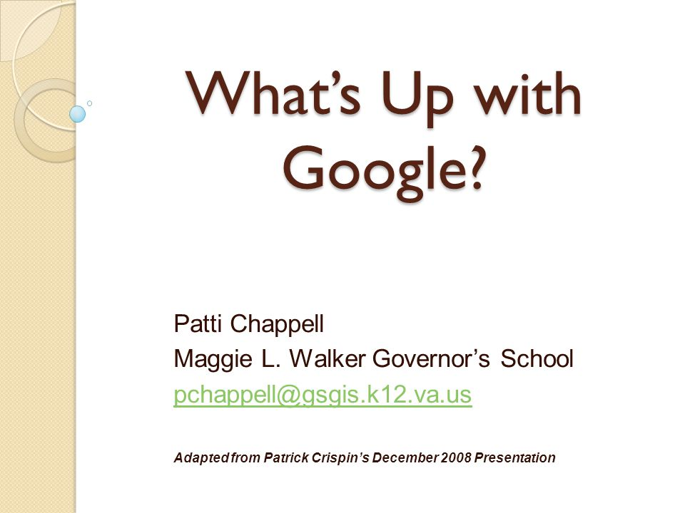 What's Up with Google? Patti Chappell Maggie L. Walker Governor's School pchappell@gsgis.k12.va.us Adapted from Patrick Crispin's December 2008 Presen