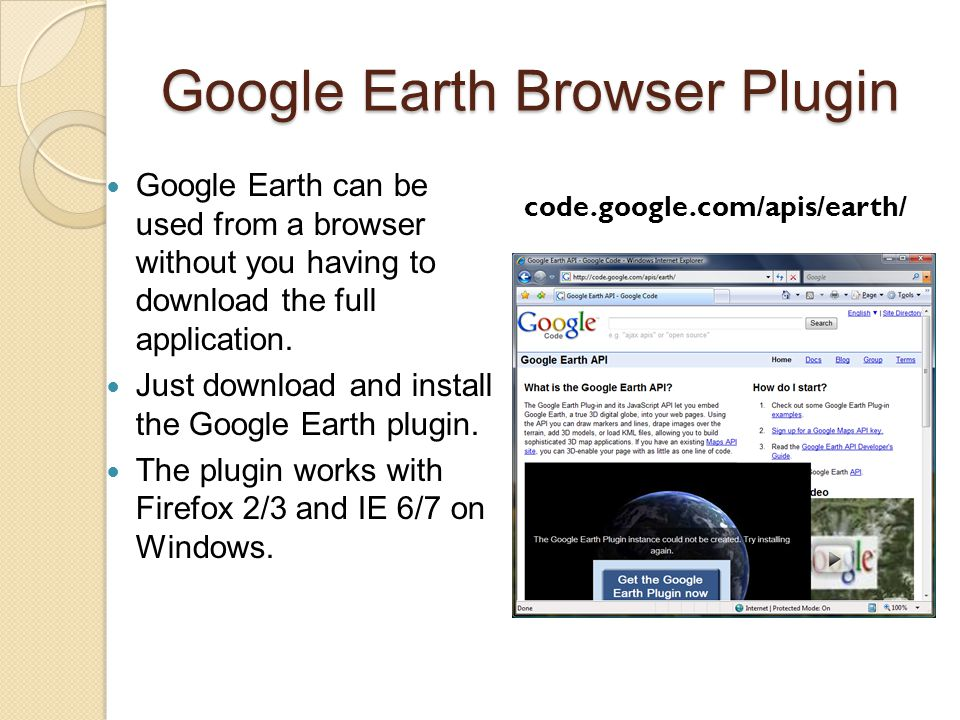 Google Earth Browser Plugin Google Earth can be used from a browser without you having to download the full application. Just download and install the