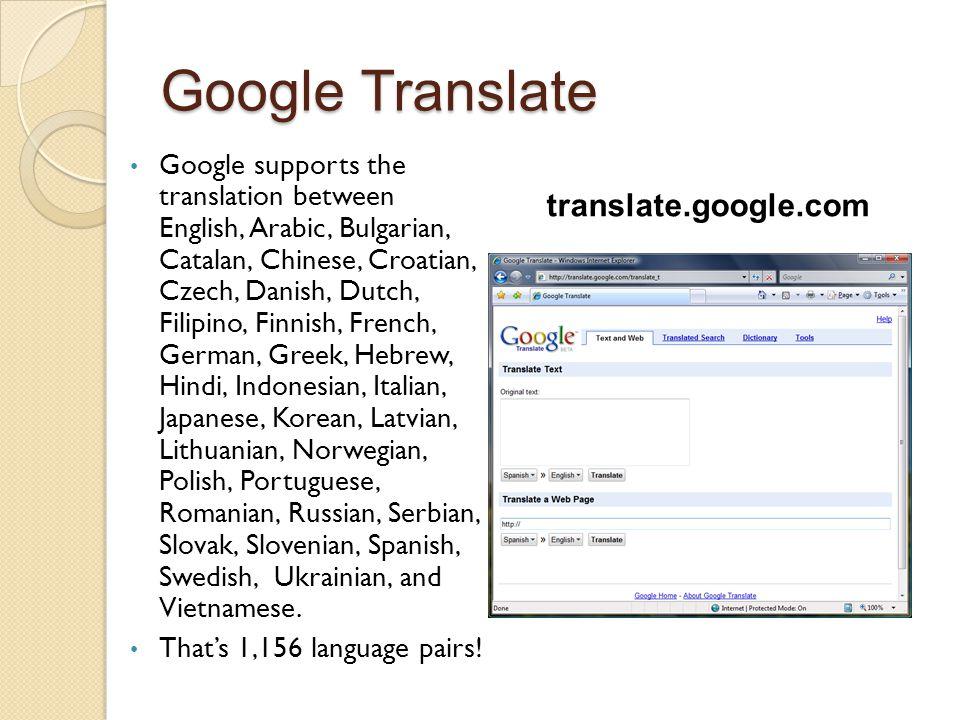 Google Translate Google supports the translation between English, Arabic, Bulgarian, Catalan, Chinese, Croatian, Czech, Danish, Dutch, Filipino, Finni
