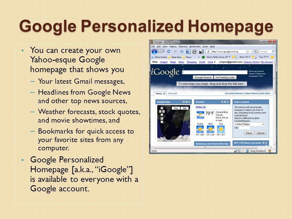Google Personalized Homepage google.com/ig You can create your own Yahoo-esque Google homepage that shows you – Your latest Gmail messages, – Headline