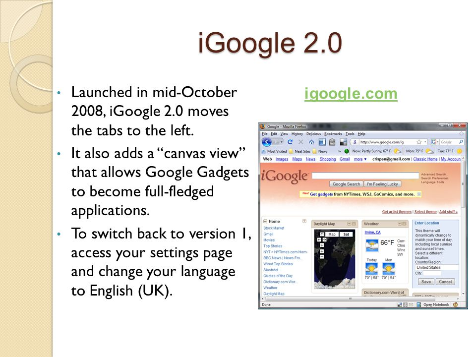 """iGoogle 2.0 Launched in mid-October 2008, iGoogle 2.0 moves the tabs to the left. It also adds a """"canvas view"""" that allows Google Gadgets to become fu"""