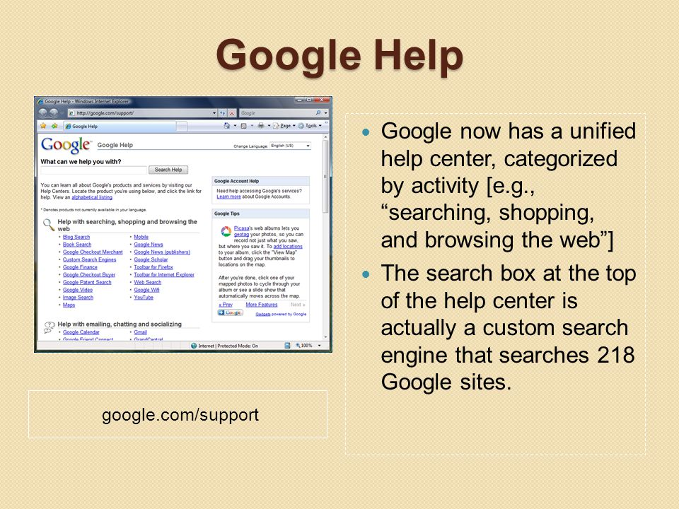 Google Help google.com/support Google now has a unified help center, categorized by activity [e.g., searching, shopping, and browsing the web ] The search box at the top of the help center is actually a custom search engine that searches 218 Google sites.