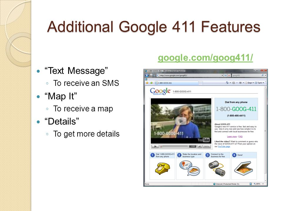"""Additional Google 411 Features """"Text Message"""" ◦ To receive an SMS """"Map It"""" ◦ To receive a map """"Details"""" ◦ To get more details google.com/goog411/"""