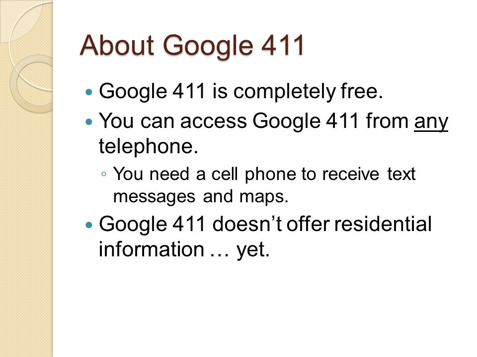 About Google 411 Google 411 is completely free. You can access Google 411 from any telephone.
