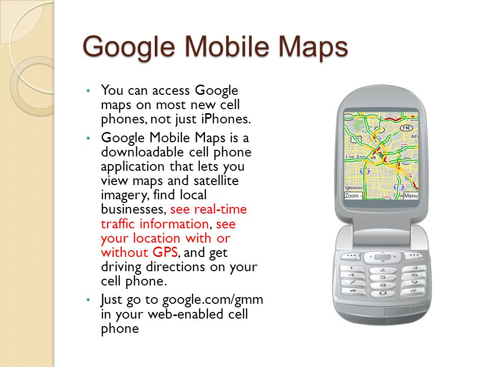 Google Mobile Maps You can access Google maps on most new cell phones, not just iPhones. Google Mobile Maps is a downloadable cell phone application t