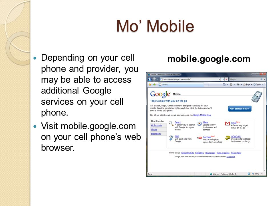 Mo' Mobile Depending on your cell phone and provider, you may be able to access additional Google services on your cell phone. Visit mobile.google.com