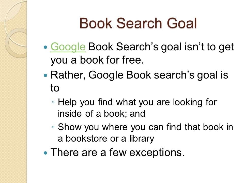 Book Search Goal Google Book Search's goal isn't to get you a book for free. Google Rather, Google Book search's goal is to ◦ Help you find what you a