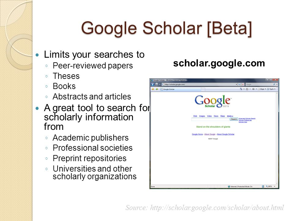 Google Scholar [Beta] Limits your searches to ◦ Peer-reviewed papers ◦ Theses ◦ Books ◦ Abstracts and articles A great tool to search for scholarly in