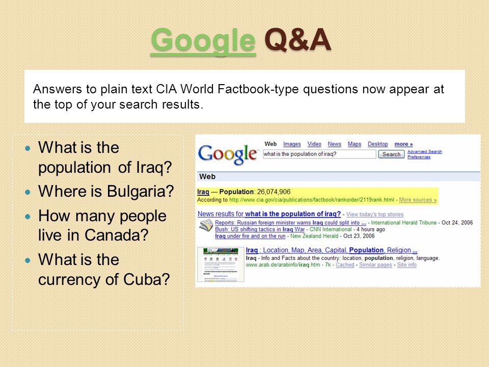 GoogleGoogle Q&A Google Answers to plain text CIA World Factbook-type questions now appear at the top of your search results. What is the population o