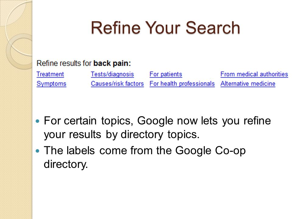 Refine Your Search For certain topics, Google now lets you refine your results by directory topics. The labels come from the Google Co-op directory.