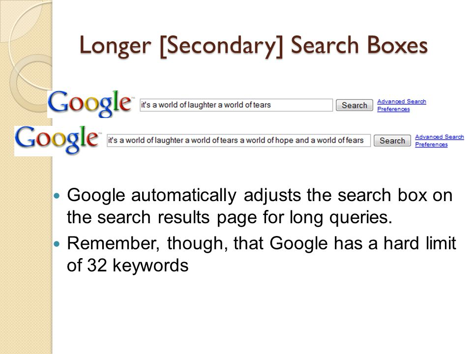 Longer [Secondary] Search Boxes Google automatically adjusts the search box on the search results page for long queries.