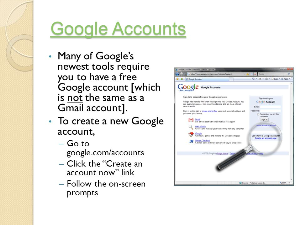 Google Accounts Google Accounts Many of Google's newest tools require you to have a free Google account [which is not the same as a Gmail account].