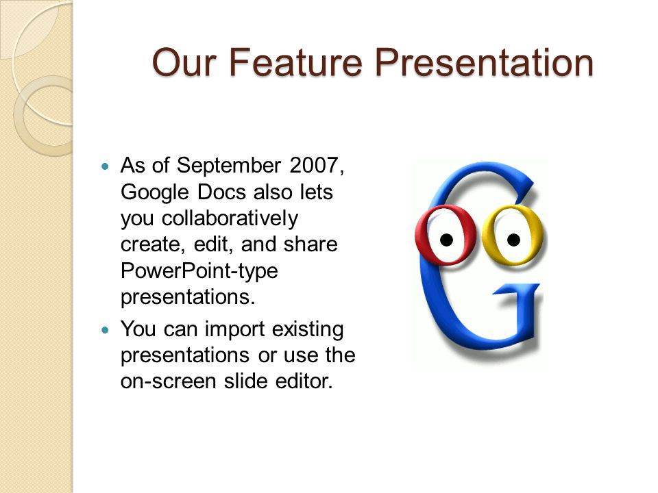 Our Feature Presentation As of September 2007, Google Docs also lets you collaboratively create, edit, and share PowerPoint-type presentations. You ca