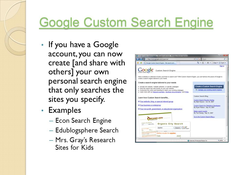 Google Custom Search Engine Google Custom Search Engine If you have a Google account, you can now create [and share with others] your own personal search engine that only searches the sites you specify.