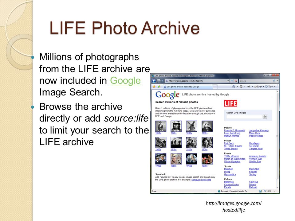 LIFE Photo Archive Millions of photographs from the LIFE archive are now included in Google Image Search.Google Browse the archive directly or add sou