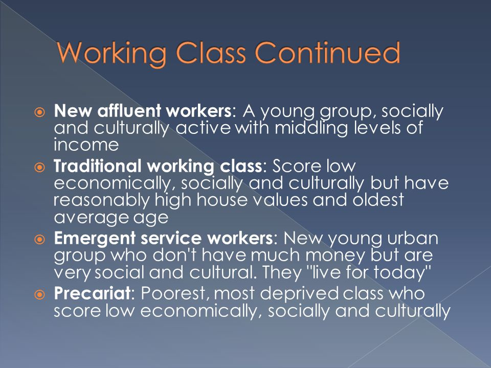  New affluent workers : A young group, socially and culturally active with middling levels of income  Traditional working class : Score low economically, socially and culturally but have reasonably high house values and oldest average age  Emergent service workers : New young urban group who don t have much money but are very social and cultural.