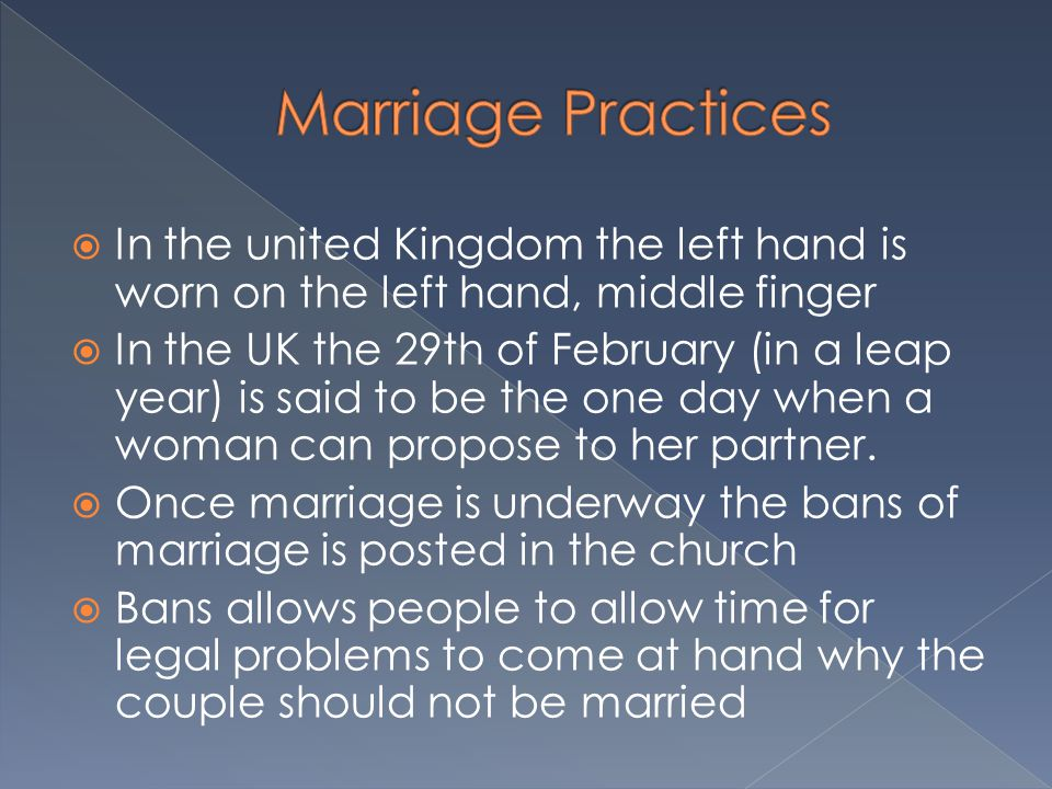  In the united Kingdom the left hand is worn on the left hand, middle finger  In the UK the 29th of February (in a leap year) is said to be the one day when a woman can propose to her partner.