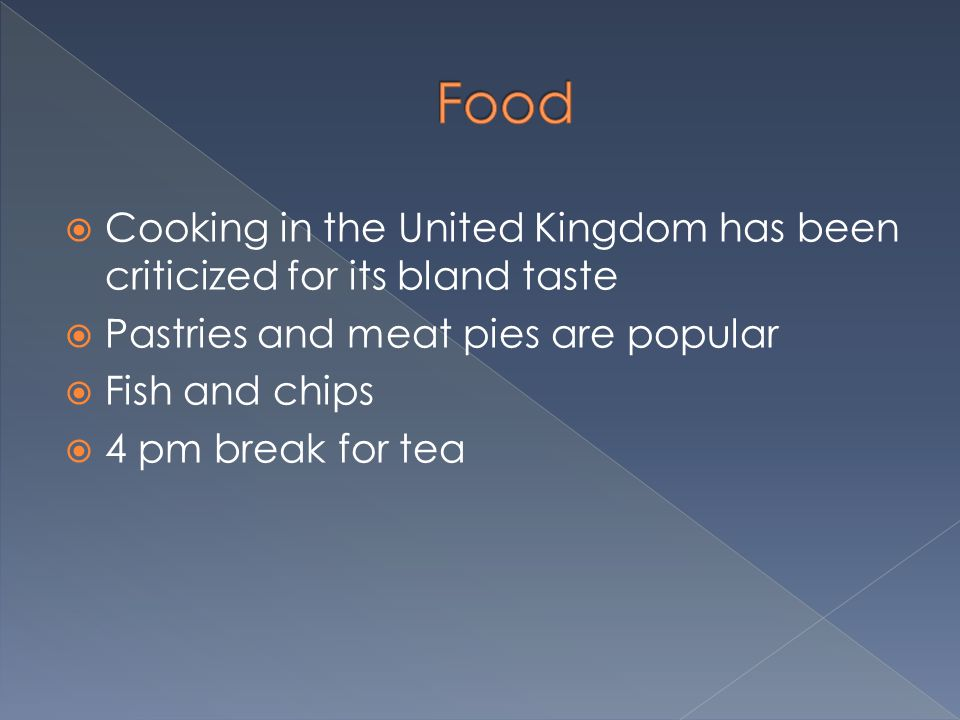  Cooking in the United Kingdom has been criticized for its bland taste  Pastries and meat pies are popular  Fish and chips  4 pm break for tea
