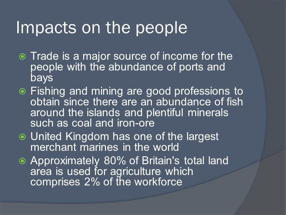 Impacts on the people  Trade is a major source of income for the people with the abundance of ports and bays  Fishing and mining are good professions to obtain since there are an abundance of fish around the islands and plentiful minerals such as coal and iron-ore  United Kingdom has one of the largest merchant marines in the world  Approximately 80% of Britain s total land area is used for agriculture which comprises 2% of the workforce