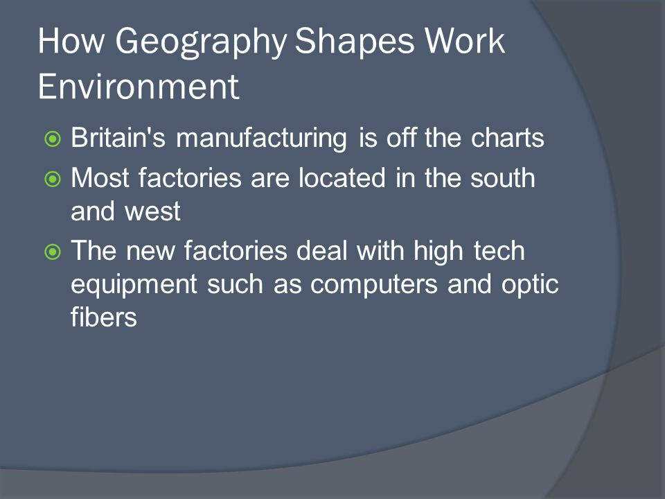 How Geography Shapes Work Environment  Britain s manufacturing is off the charts  Most factories are located in the south and west  The new factories deal with high tech equipment such as computers and optic fibers