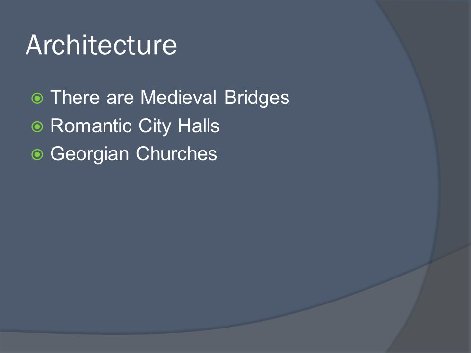 Architecture  There are Medieval Bridges  Romantic City Halls  Georgian Churches