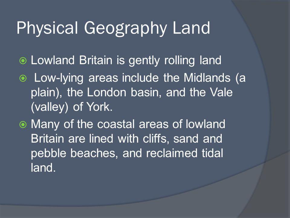 Physical Geography Land  Lowland Britain is gently rolling land  Low-lying areas include the Midlands (a plain), the London basin, and the Vale (valley) of York.
