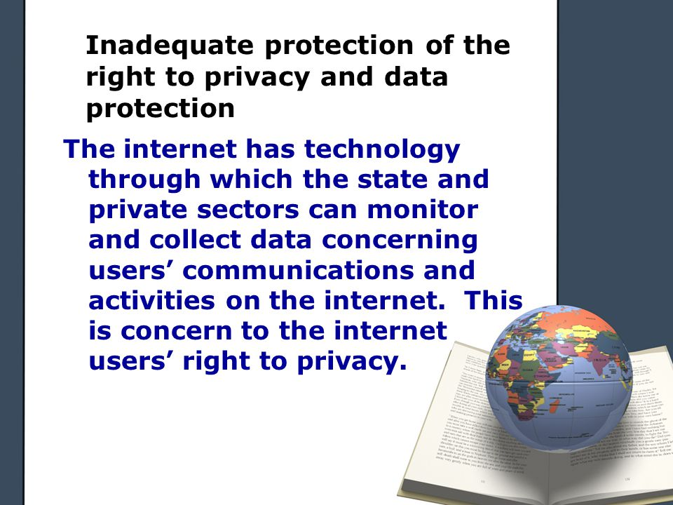 Inadequate protection of the right to privacy and data protection The internet has technology through which the state and private sectors can monitor and collect data concerning users' communications and activities on the internet.