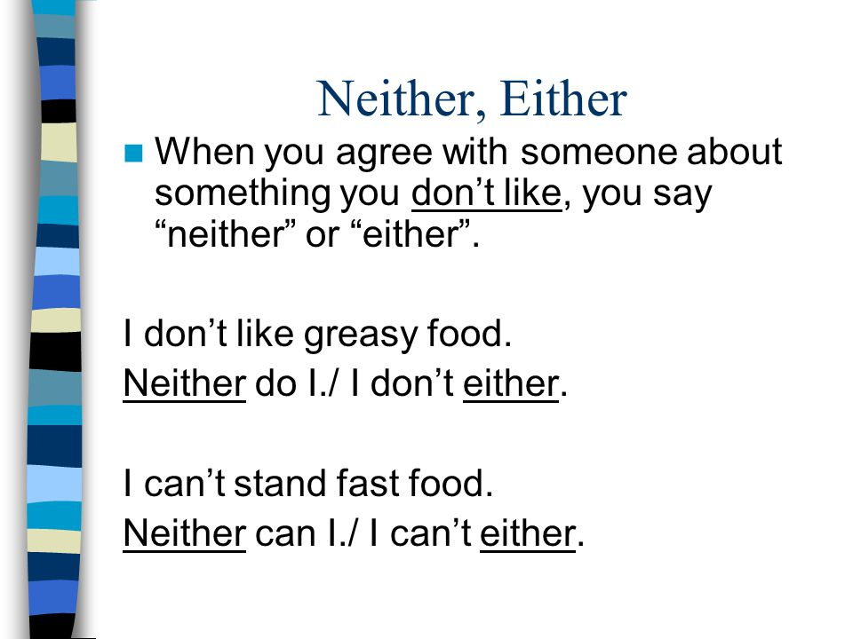"""Neither, Either When you agree with someone about something you don't like, you say """"neither"""" or """"either"""". I don't like greasy food. Neither do I./ I"""
