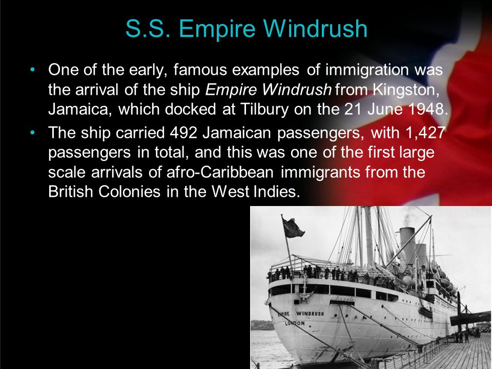your name S.S. Empire Windrush One of the early, famous examples of immigration was the arrival of the ship Empire Windrush from Kingston, Jamaica, wh