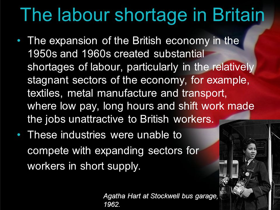 your name The labour shortage in Britain The expansion of the British economy in the 1950s and 1960s created substantial shortages of labour, particul