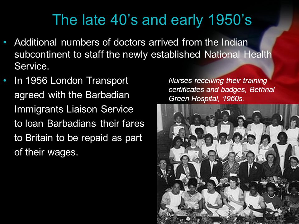 your name The late 40's and early 1950's Additional numbers of doctors arrived from the Indian subcontinent to staff the newly established National He