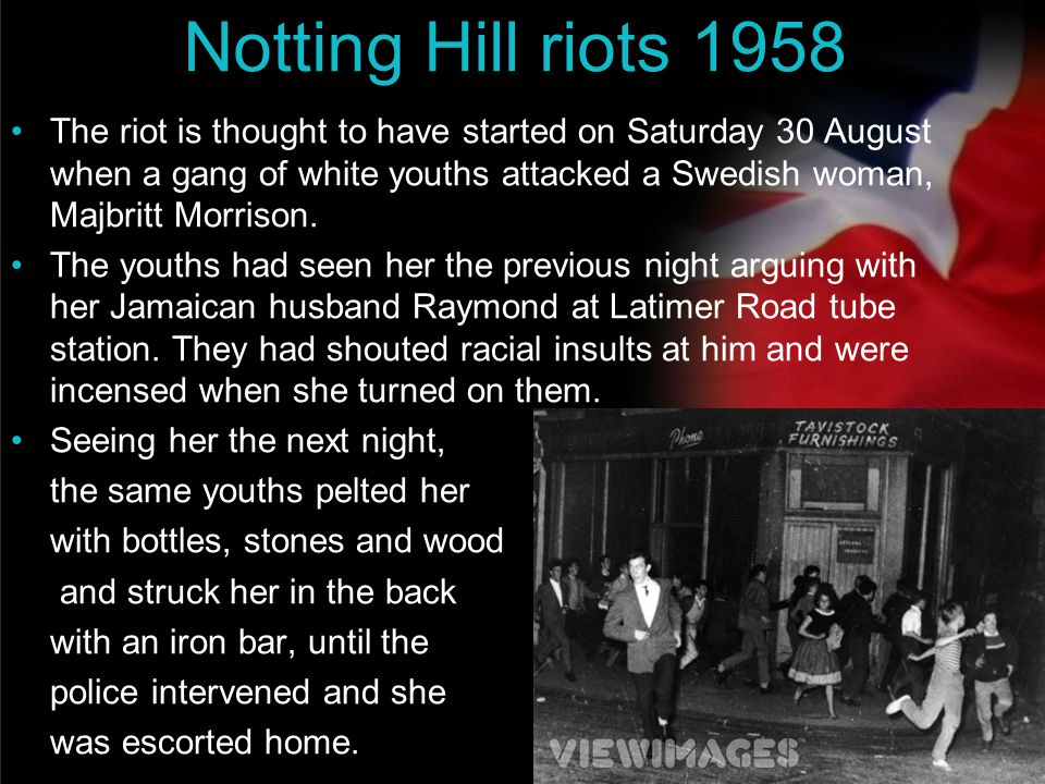 your name Notting Hill riots 1958 The riot is thought to have started on Saturday 30 August when a gang of white youths attacked a Swedish woman, Majb