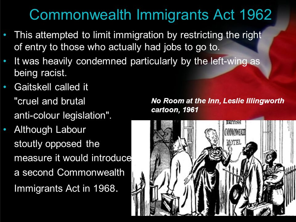 your name Commonwealth Immigrants Act 1962 This attempted to limit immigration by restricting the right of entry to those who actually had jobs to go