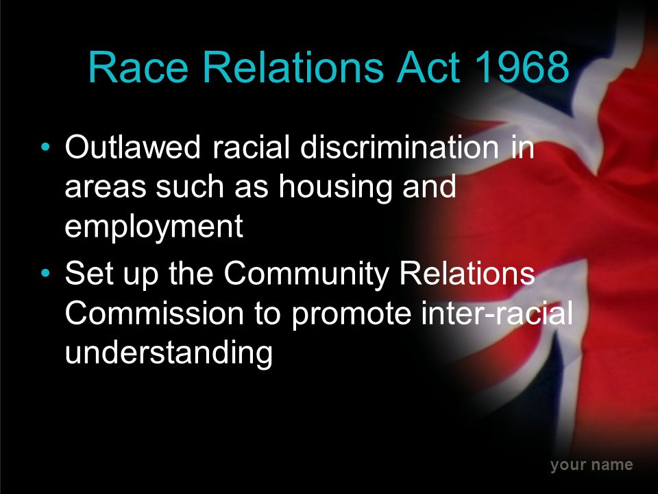 your name Race Relations Act 1968 Outlawed racial discrimination in areas such as housing and employment Set up the Community Relations Commission to