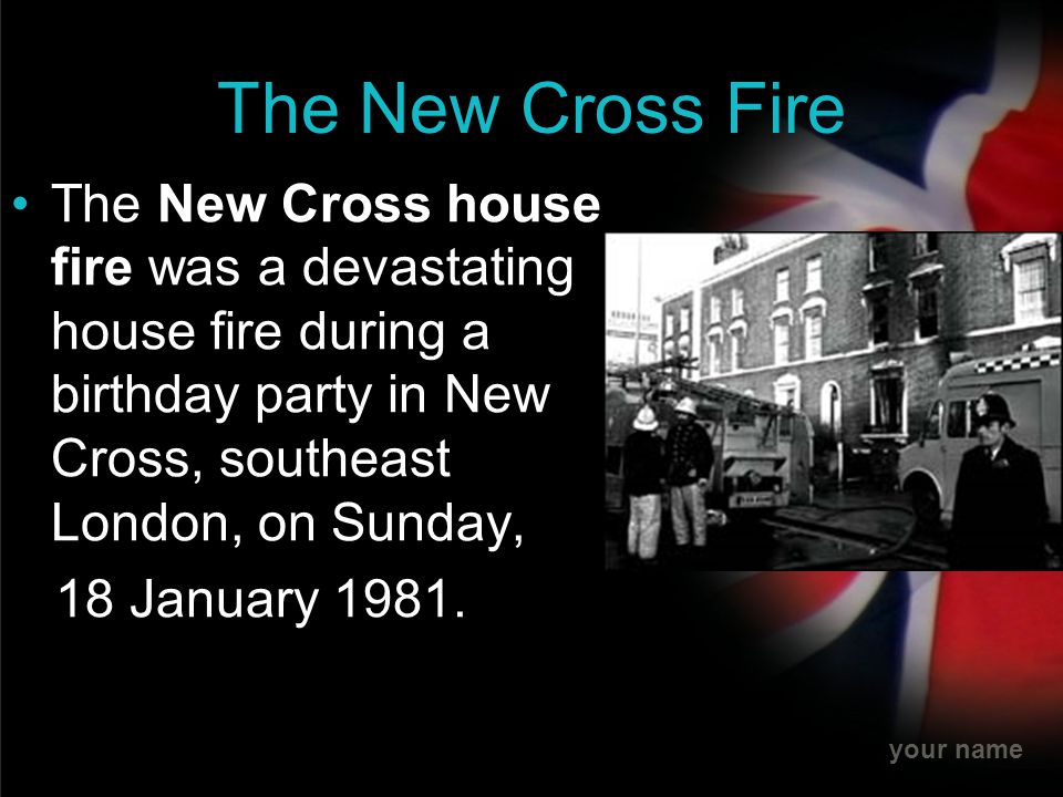 your name The New Cross Fire The New Cross house fire was a devastating house fire during a birthday party in New Cross, southeast London, on Sunday,