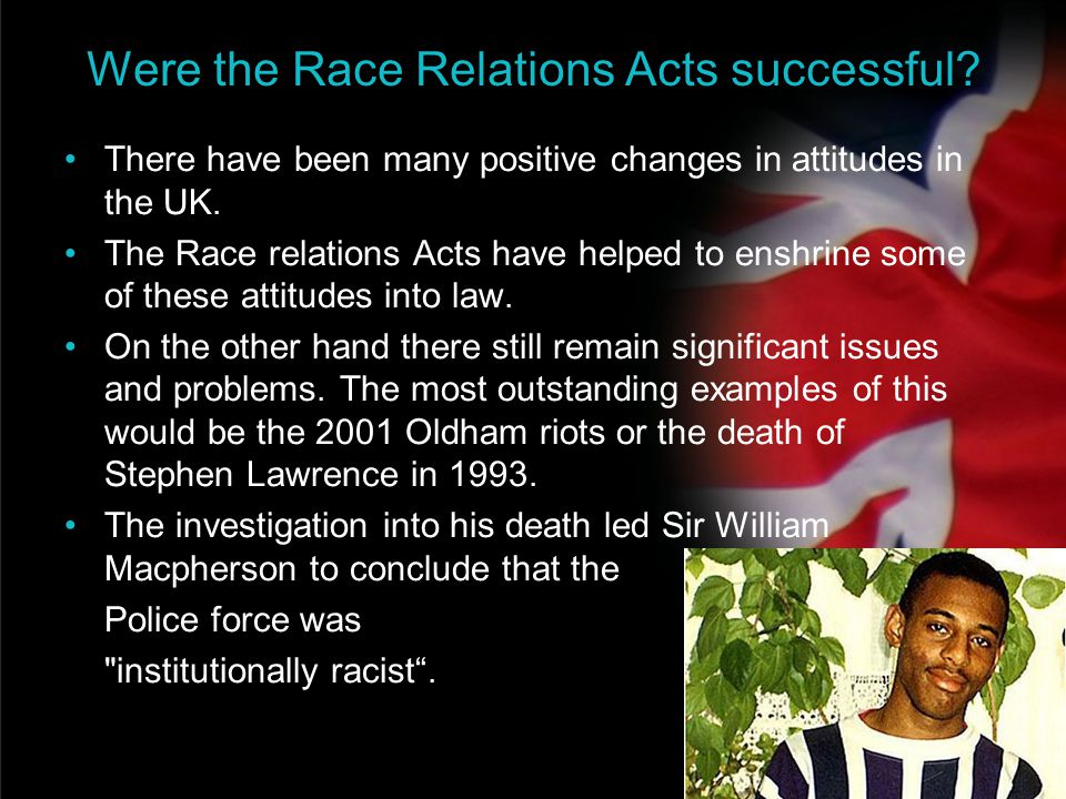 your name Were the Race Relations Acts successful? There have been many positive changes in attitudes in the UK. The Race relations Acts have helped t