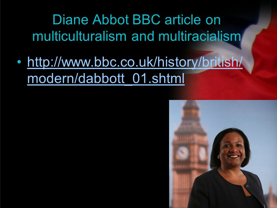 your name Diane Abbot BBC article on multiculturalism and multiracialism http://www.bbc.co.uk/history/british/ modern/dabbott_01.shtmlhttp://www.bbc.c