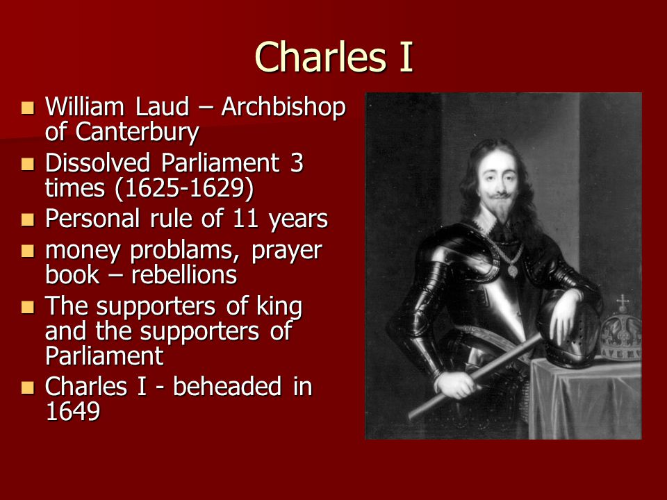 Charles I William Laud – Archbishop of Canterbury William Laud – Archbishop of Canterbury Dissolved Parliament 3 times (1625-1629) Dissolved Parliament 3 times (1625-1629) Personal rule of 11 years Personal rule of 11 years money problams, prayer book – rebellions money problams, prayer book – rebellions The supporters of king and the supporters of Parliament The supporters of king and the supporters of Parliament Charles I - beheaded in 1649 Charles I - beheaded in 1649