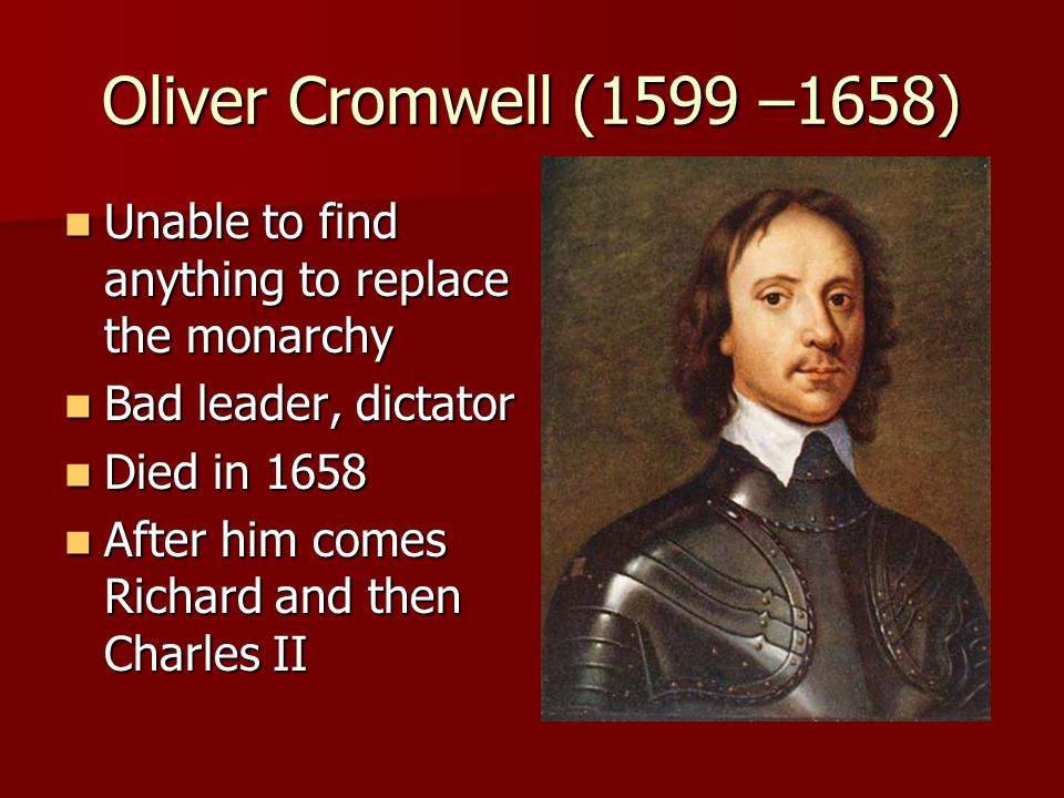 Oliver Cromwell (1599 –1658) Unable to find anything to replace the monarchy Unable to find anything to replace the monarchy Bad leader, dictator Bad leader, dictator Died in 1658 Died in 1658 After him comes Richard and then Charles II After him comes Richard and then Charles II