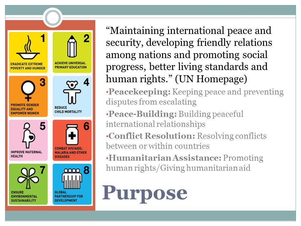 """Purpose """"Maintaining international peace and security, developing friendly relations among nations and promoting social progress, better living standa"""