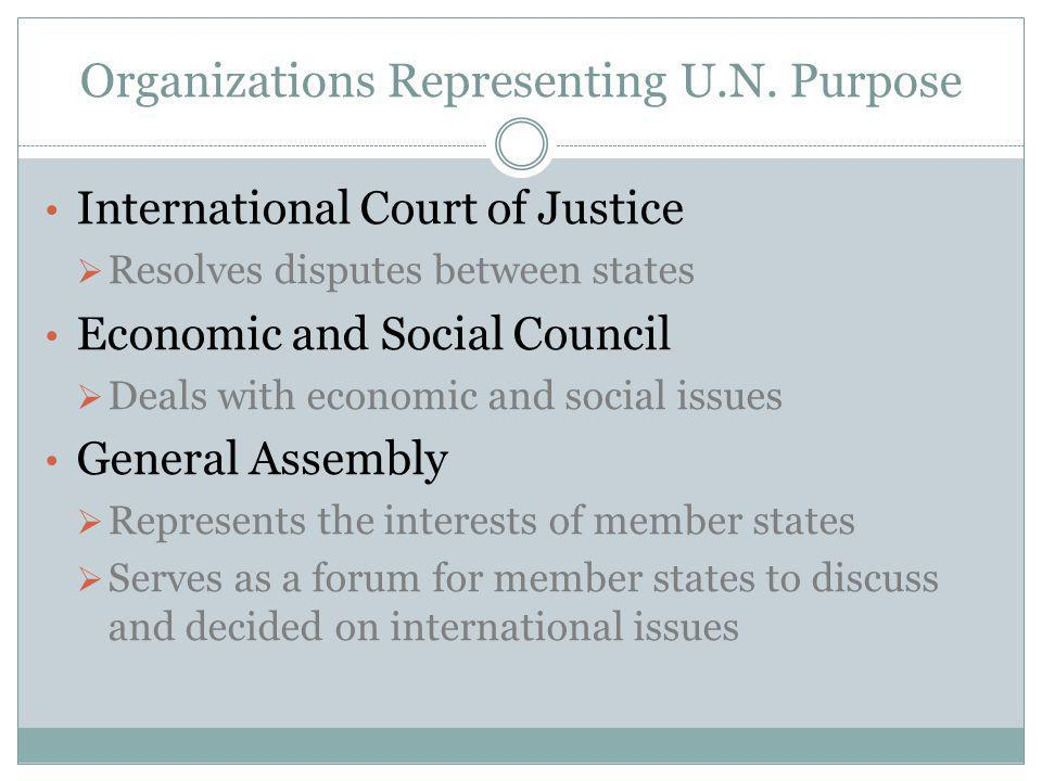 Organizations Representing U.N. Purpose International Court of Justice  Resolves disputes between states Economic and Social Council  Deals with eco