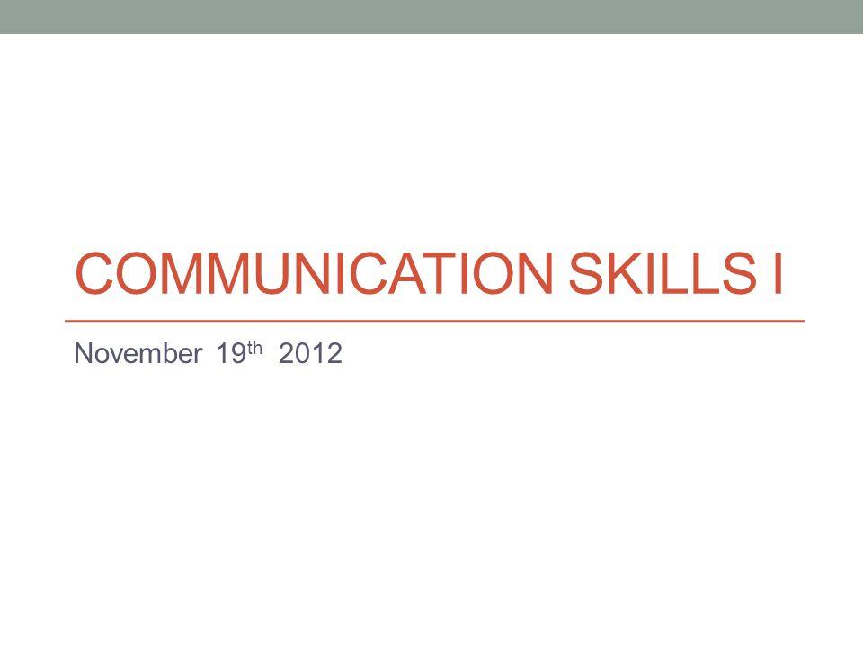 COMMUNICATION SKILLS I November 19 th 2012