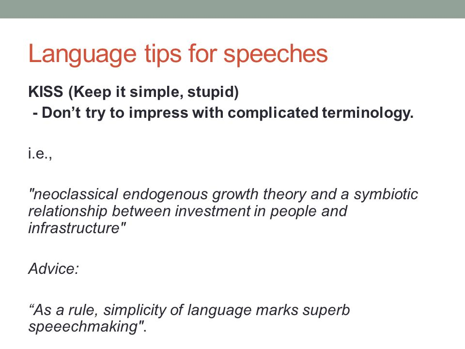 Language tips for speeches KISS (Keep it simple, stupid) - Don't try to impress with complicated terminology.